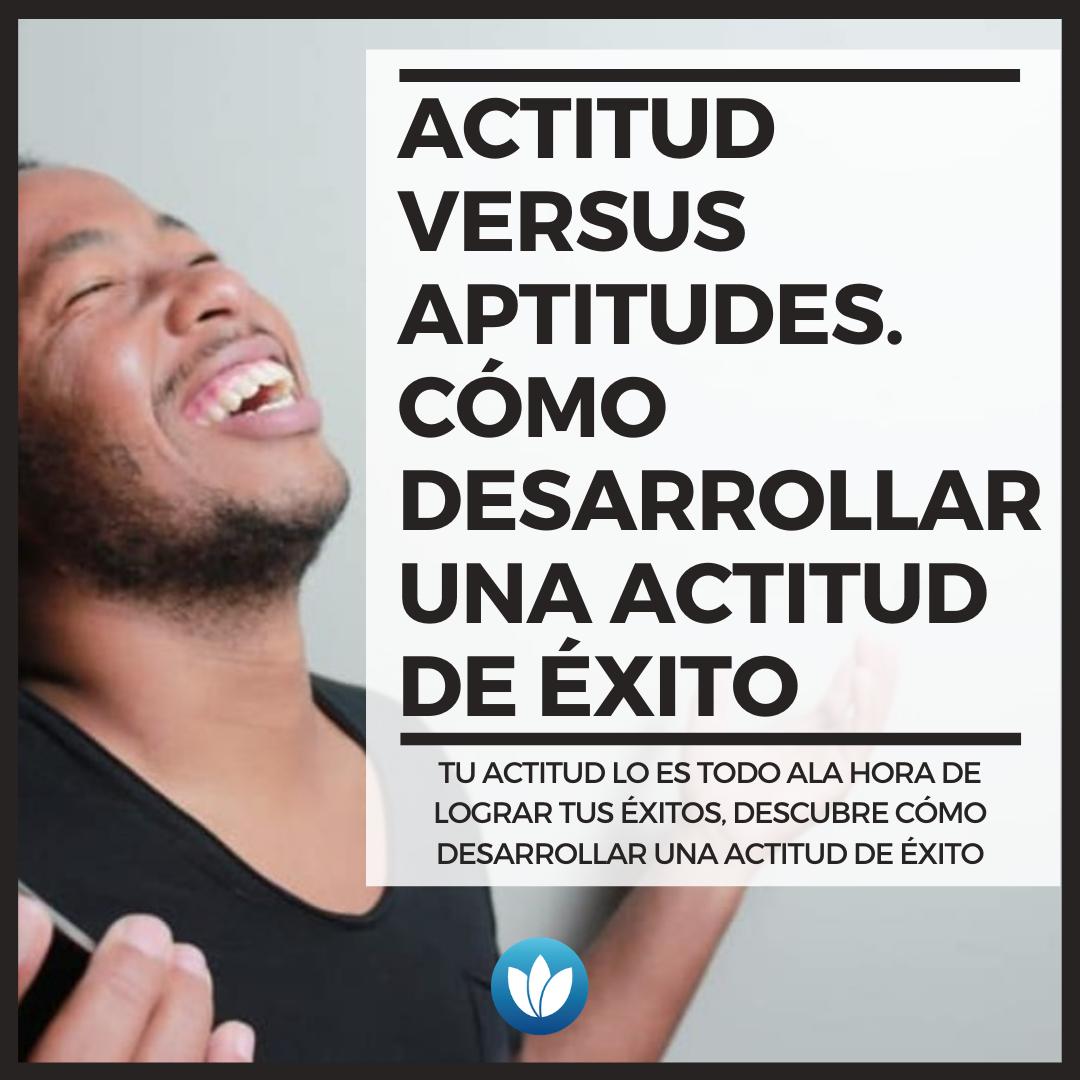 Actitud versus Aptitudes. Cómo desarrollar una actitud de éxito